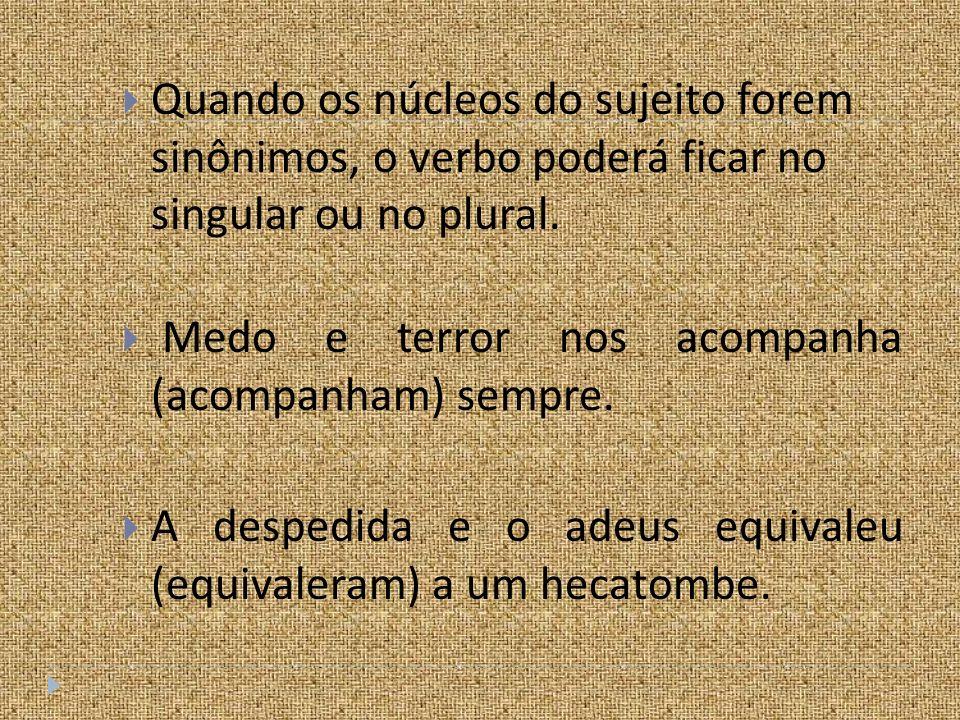 Quando os núcleos do sujeito forem sinônimos, o verbo poderá ficar no singular ou no plural.