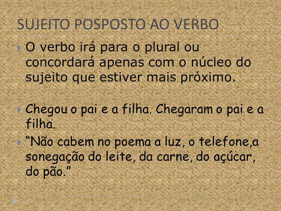 SUJEITO POSPOSTO AO VERBO O verbo irá para o plural ou concordará apenas com o núcleo do sujeito que estiver mais próximo.