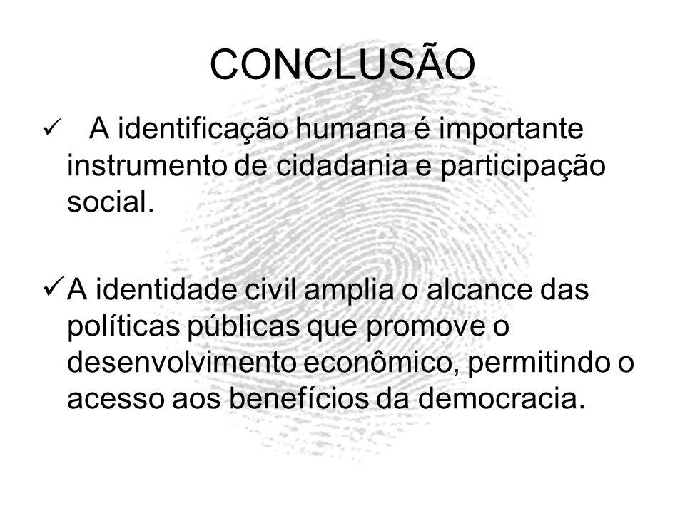 CONCLUSÃO A identificação humana é importante instrumento de cidadania e participação social. A identidade civil amplia o alcance das políticas públic