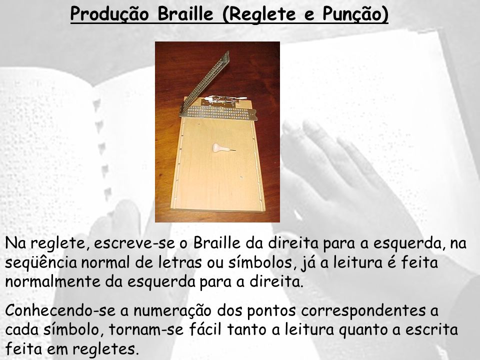 Produção Braille (Reglete e Punção) Na reglete, escreve-se o Braille da direita para a esquerda, na seqüência normal de letras ou símbolos, já a leitu