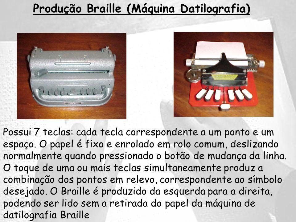 Produção Braille (Máquina Datilografia) Possui 7 teclas: cada tecla correspondente a um ponto e um espaço. O papel é fixo e enrolado em rolo comum, de