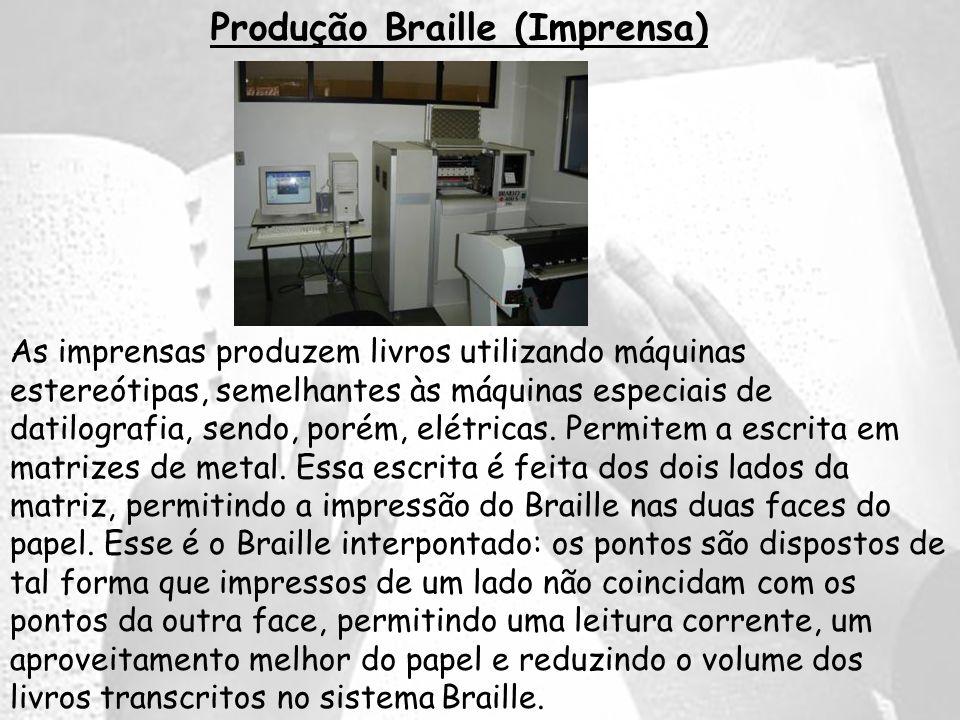 Produção Braille (Imprensa) As imprensas produzem livros utilizando máquinas estereótipas, semelhantes às máquinas especiais de datilografia, sendo, p