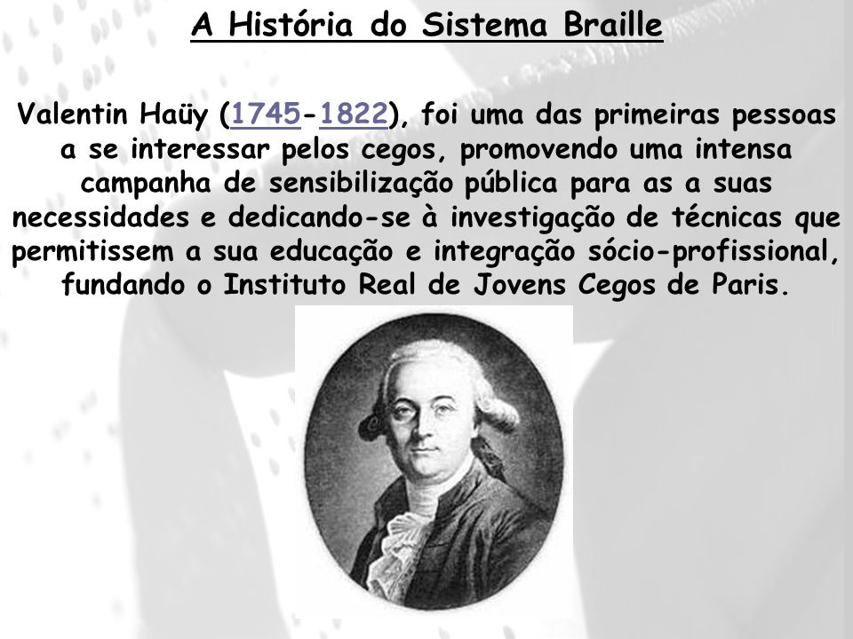 Valentin Haüy (1745-1822), foi uma das primeiras pessoas a se interessar pelos cegos, promovendo uma intensa campanha de sensibilização pública para a