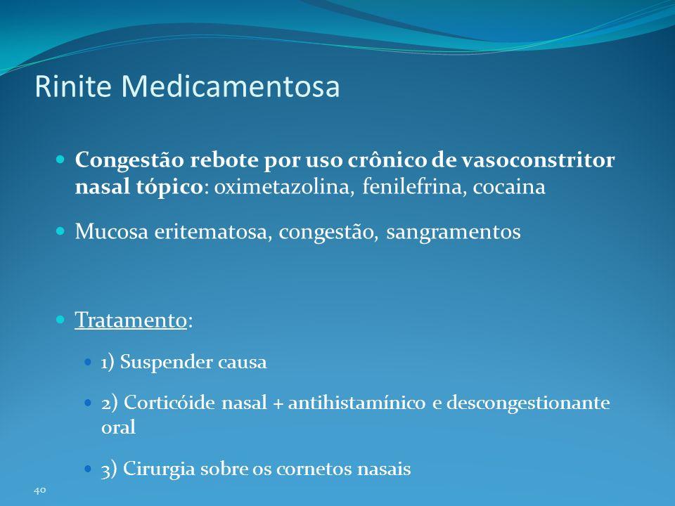 40 Rinite Medicamentosa Congestão rebote por uso crônico de vasoconstritor nasal tópico: oximetazolina, fenilefrina, cocaina Mucosa eritematosa, congestão, sangramentos Tratamento: 1) Suspender causa 2) Corticóide nasal + antihistamínico e descongestionante oral 3) Cirurgia sobre os cornetos nasais
