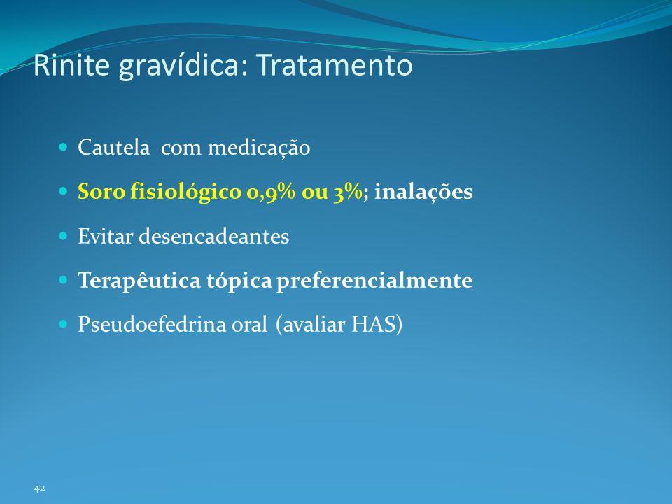 42 Rinite gravídica: Tratamento Cautela com medicação Soro fisiológico 0,9% ou 3%; inalações Evitar desencadeantes Terapêutica tópica preferencialmente Pseudoefedrina oral (avaliar HAS)
