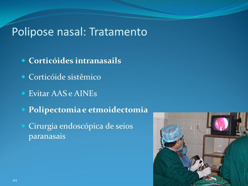 44 Polipose nasal: Tratamento Corticóides intranasails Corticóide sistêmico Evitar AAS e AINEs Polipectomia e etmoidectomia Cirurgia endoscópica de seios paranasais