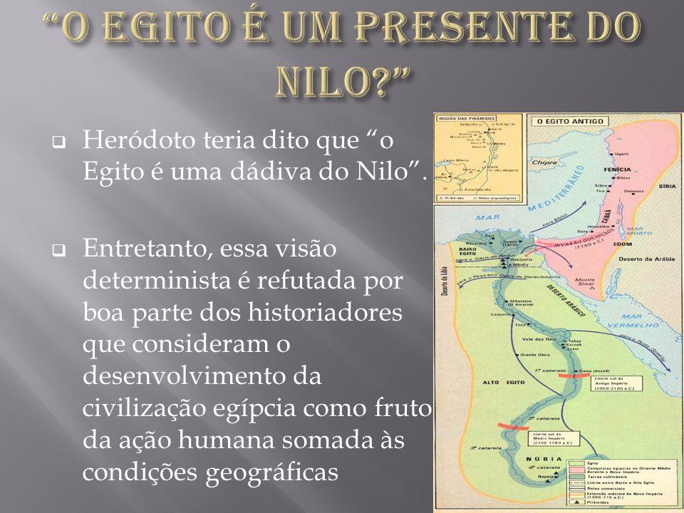 Heródoto teria dito que o Egito é uma dádiva do Nilo. Entretanto, essa visão determinista é refutada por boa parte dos historiadores que consideram o