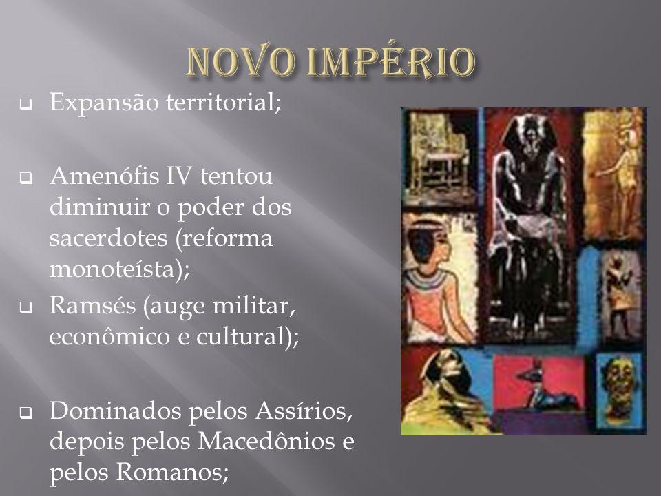 Expansão territorial; Amenófis IV tentou diminuir o poder dos sacerdotes (reforma monoteísta); Ramsés (auge militar, econômico e cultural); Dominados