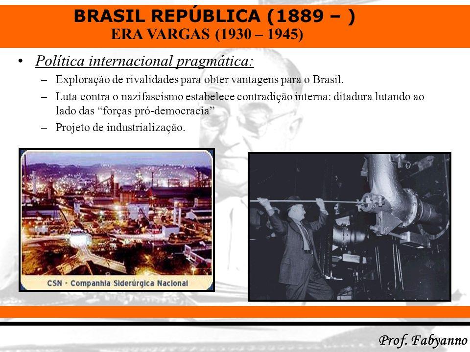 BRASIL REPÚBLICA (1889 – ) Prof. Fabyanno ERA VARGAS (1930 – 1945) Política internacional pragmática: –Exploração de rivalidades para obter vantagens