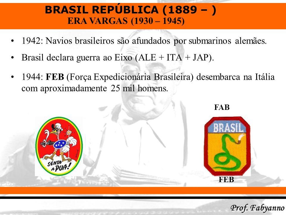 BRASIL REPÚBLICA (1889 – ) Prof. Fabyanno ERA VARGAS (1930 – 1945) 1942: Navios brasileiros são afundados por submarinos alemães. Brasil declara guerr