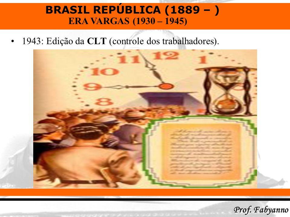 BRASIL REPÚBLICA (1889 – ) Prof. Fabyanno ERA VARGAS (1930 – 1945) 1943: Edição da CLT (controle dos trabalhadores).