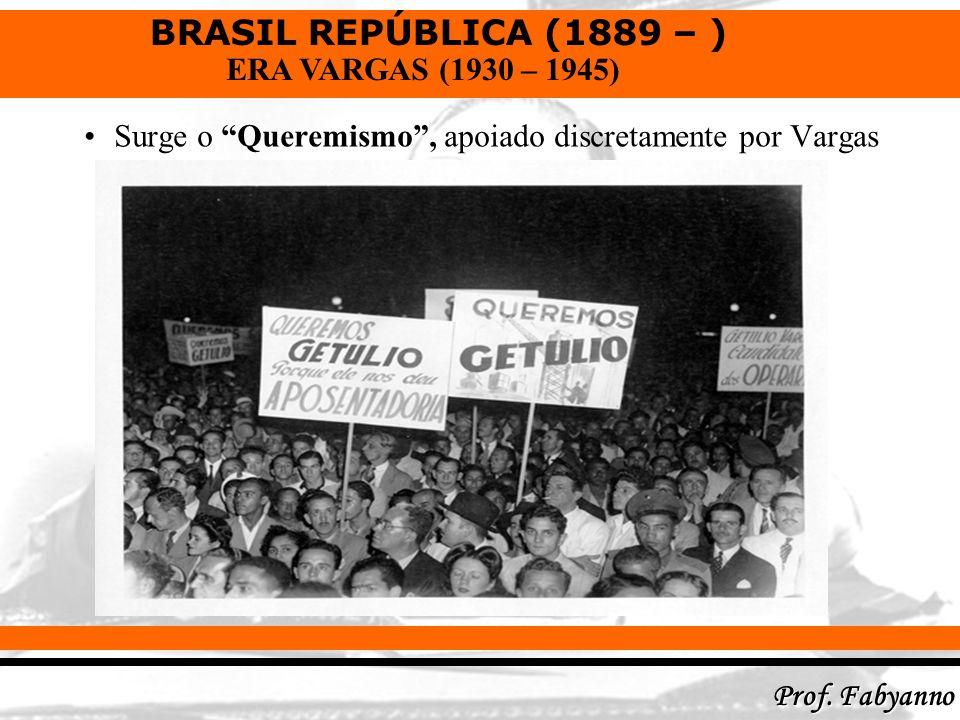BRASIL REPÚBLICA (1889 – ) Prof. Fabyanno ERA VARGAS (1930 – 1945) Surge o Queremismo, apoiado discretamente por Vargas