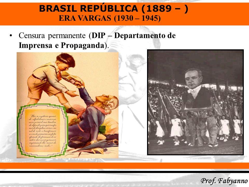 BRASIL REPÚBLICA (1889 – ) Prof. Fabyanno ERA VARGAS (1930 – 1945) Censura permanente (DIP – Departamento de Imprensa e Propaganda).