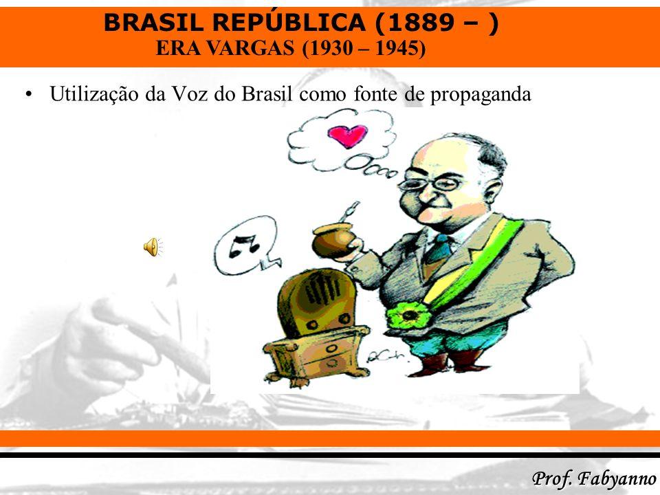 BRASIL REPÚBLICA (1889 – ) Prof. Fabyanno ERA VARGAS (1930 – 1945) Utilização da Voz do Brasil como fonte de propaganda