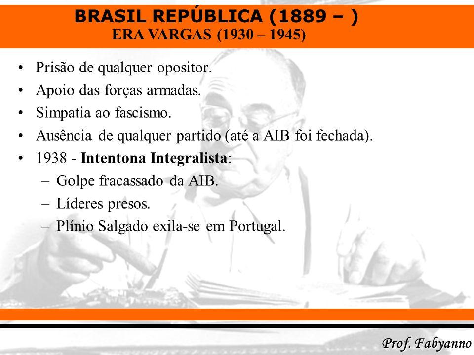 BRASIL REPÚBLICA (1889 – ) Prof. Fabyanno ERA VARGAS (1930 – 1945) Prisão de qualquer opositor. Apoio das forças armadas. Simpatia ao fascismo. Ausênc