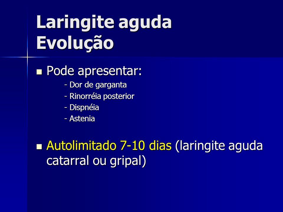 Laringite aguda Evolução Pode apresentar: Pode apresentar: - Dor de garganta - Rinorréia posterior - Dispnéia - Astenia Autolimitado 7-10 dias (laring