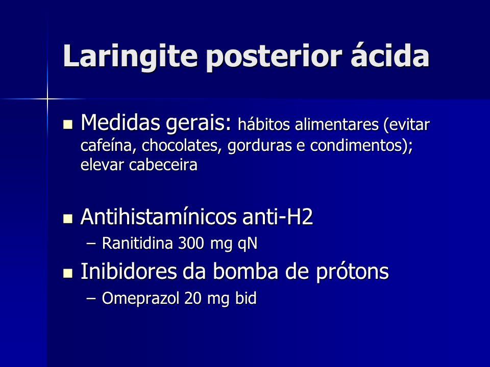 Laringite posterior ácida Medidas gerais: hábitos alimentares (evitar cafeína, chocolates, gorduras e condimentos); elevar cabeceira Medidas gerais: h