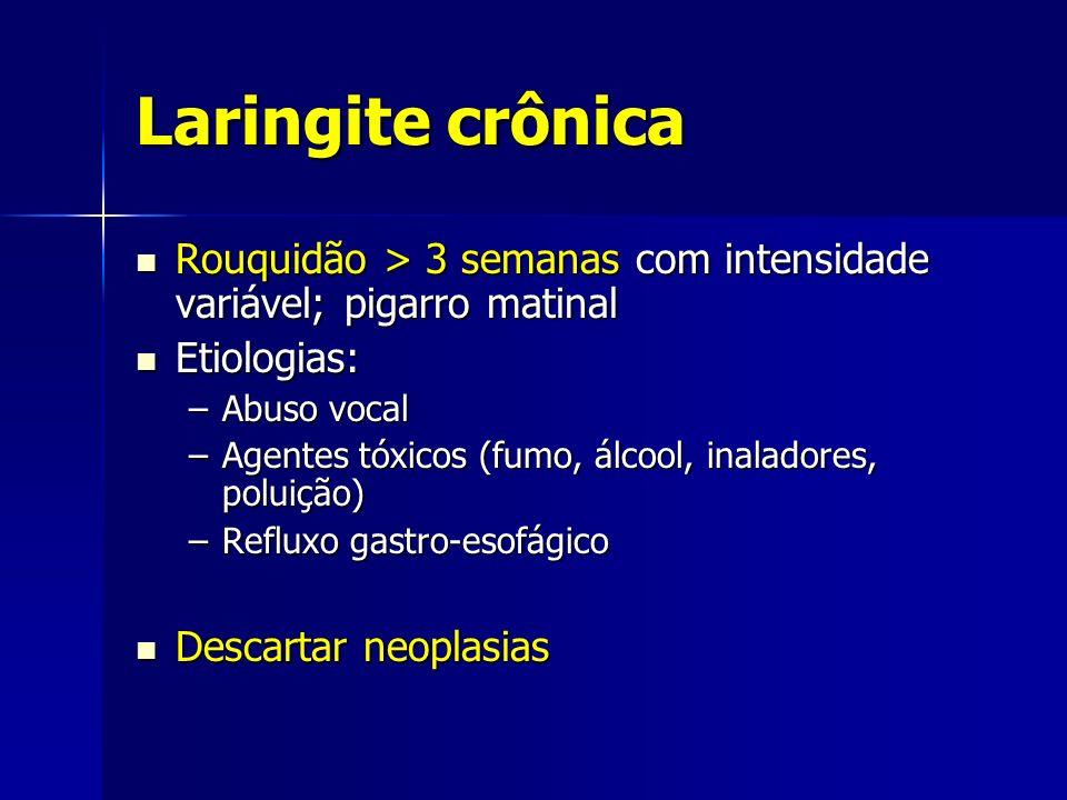 Laringite crônica Rouquidão > 3 semanas com intensidade variável; pigarro matinal Rouquidão > 3 semanas com intensidade variável; pigarro matinal Etio
