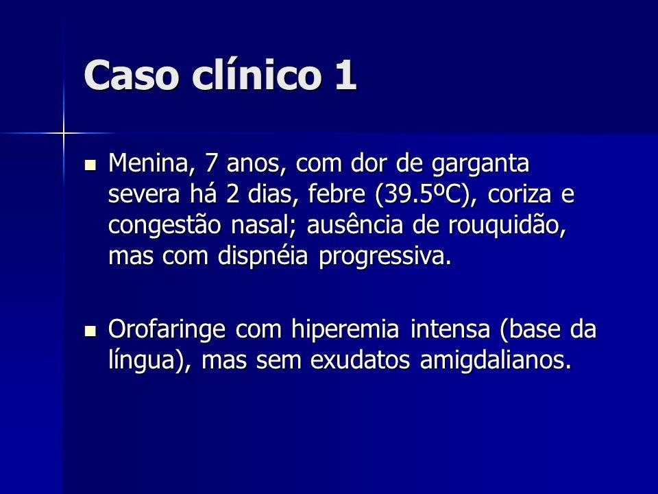 Caso clínico 1 Menina, 7 anos, com dor de garganta severa há 2 dias, febre (39.5ºC), coriza e congestão nasal; ausência de rouquidão, mas com dispnéia