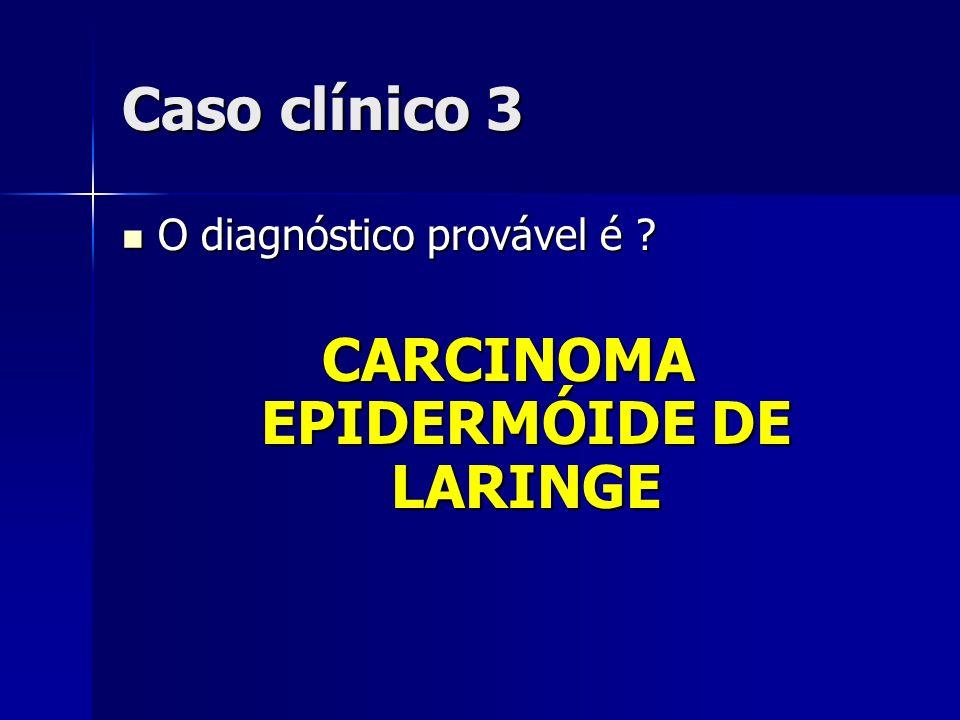 Caso clínico 3 O diagnóstico provável é ? O diagnóstico provável é ? CARCINOMA EPIDERMÓIDE DE LARINGE