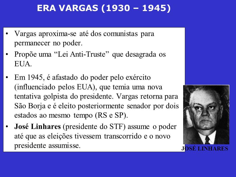 ERA VARGAS (1930 – 1945) Vargas aproxima-se até dos comunistas para permanecer no poder. Propõe uma Lei Anti-Truste que desagrada os EUA. Em 1945, é a