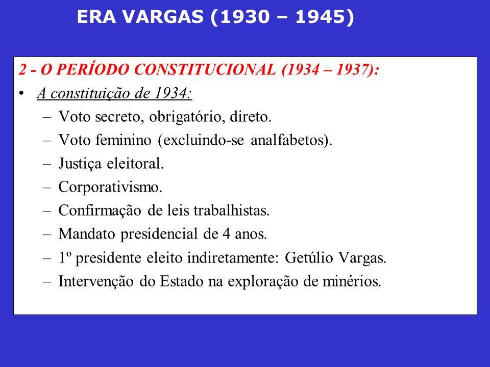 ERA VARGAS (1930 – 1945) 2 - O PERÍODO CONSTITUCIONAL (1934 – 1937): A constituição de 1934: –Voto secreto, obrigatório, direto. –Voto feminino (exclu