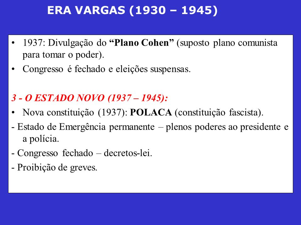 ERA VARGAS (1930 – 1945) 1937: Divulgação do Plano Cohen (suposto plano comunista para tomar o poder). Congresso é fechado e eleições suspensas. 3 - O