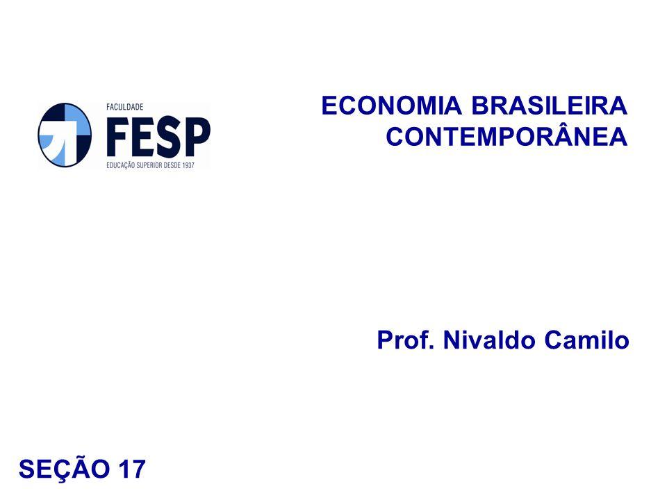 ECONOMIA BRASILEIRA CONTEMPORÂNEA Prof. Nivaldo Camilo SEÇÃO 17