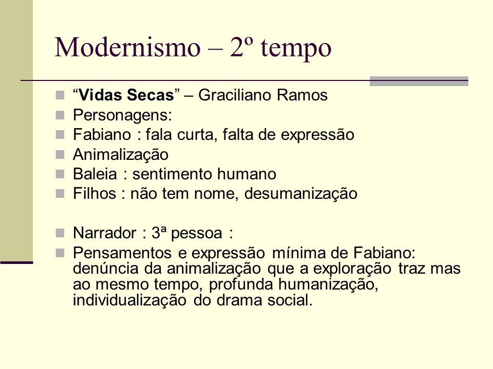 Modernismo – 2º tempo Vidas SecasVidas Secas – Graciliano Ramos Personagens: Fabiano : fala curta, falta de expressão Animalização Baleia : sentimento