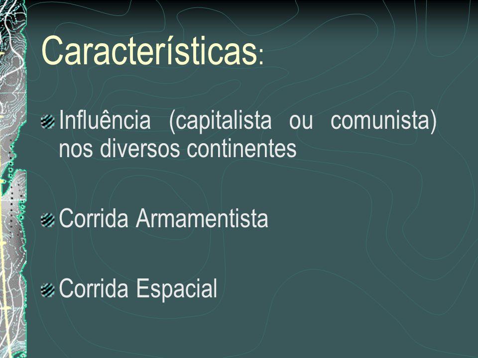Características : Influência (capitalista ou comunista) nos diversos continentes Corrida Armamentista Corrida Espacial
