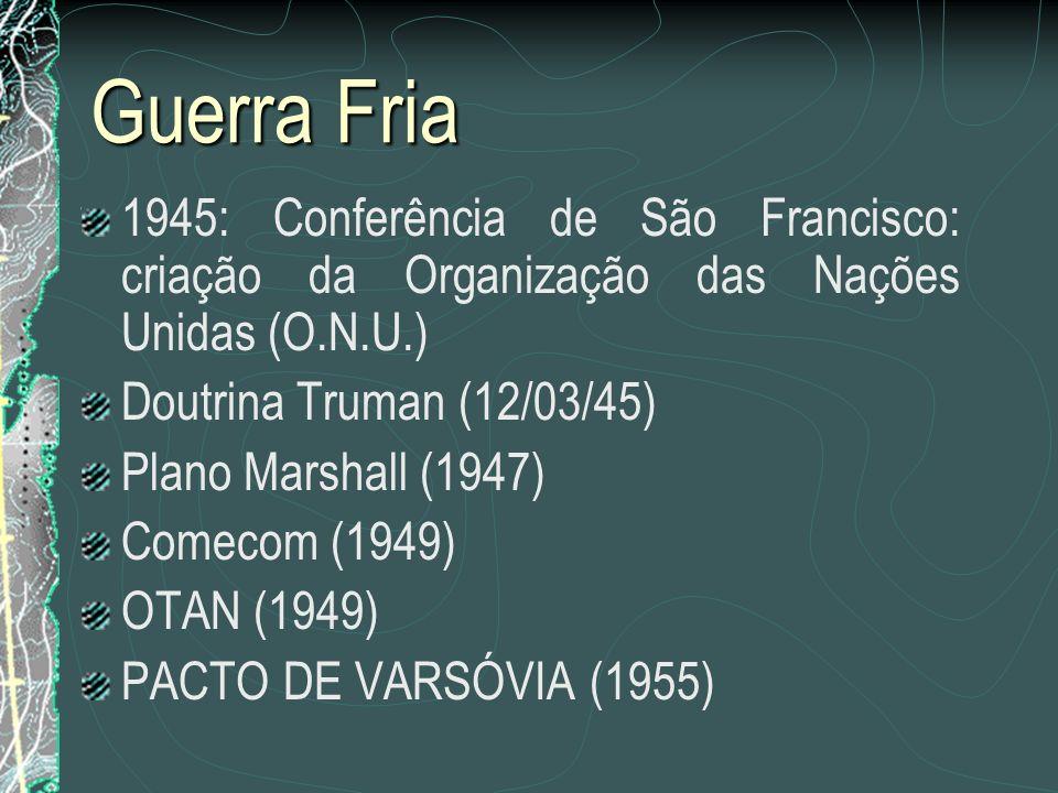 Guerra Fria 1945: Conferência de São Francisco: criação da Organização das Nações Unidas (O.N.U.) Doutrina Truman (12/03/45) Plano Marshall (1947) Com