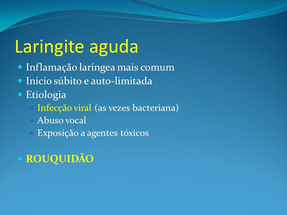 Laringite aguda Inflamação laríngea mais comum Início súbito e auto-limitada Etiologia Infecção viral (as vezes bacteriana) Abuso vocal Exposição a ag