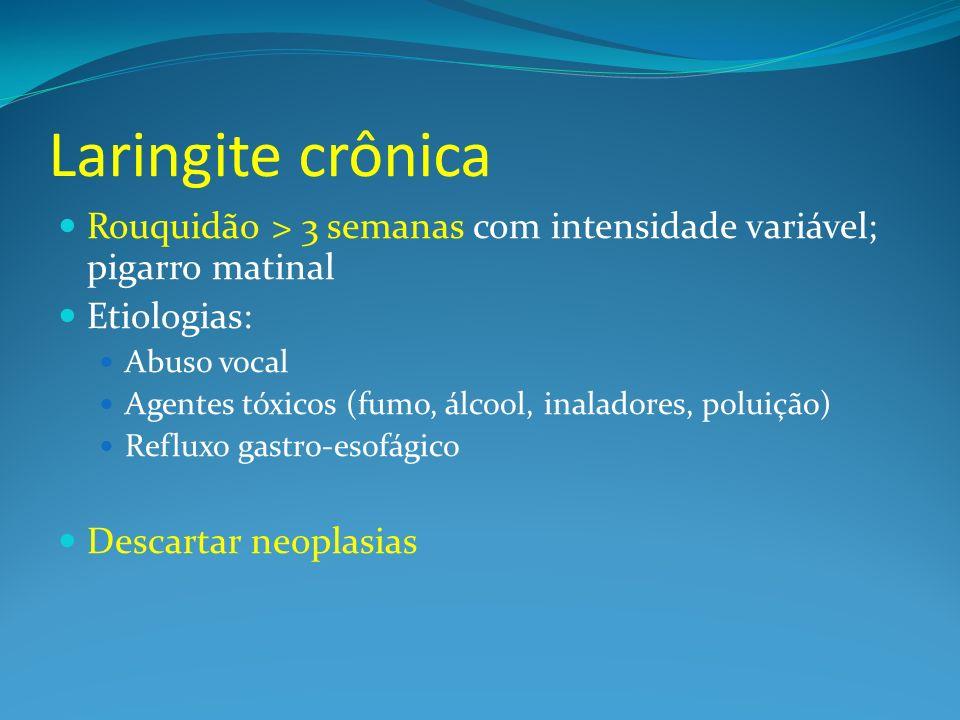 Laringite crônica Rouquidão > 3 semanas com intensidade variável; pigarro matinal Etiologias: Abuso vocal Agentes tóxicos (fumo, álcool, inaladores, p