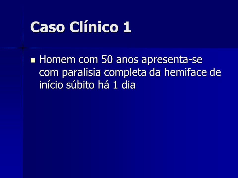 Caso Clínico 1 Homem com 50 anos apresenta-se com paralisia completa da hemiface de início súbito há 1 dia Homem com 50 anos apresenta-se com paralisi