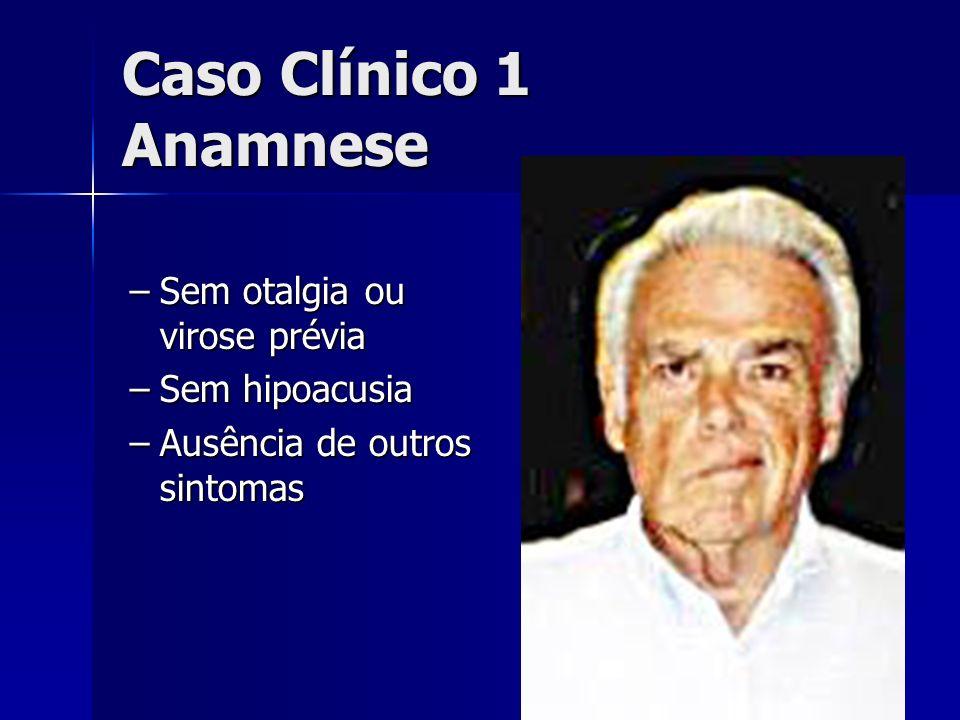 Caso Clínico 1 Anamnese –Sem otalgia ou virose prévia –Sem hipoacusia –Ausência de outros sintomas