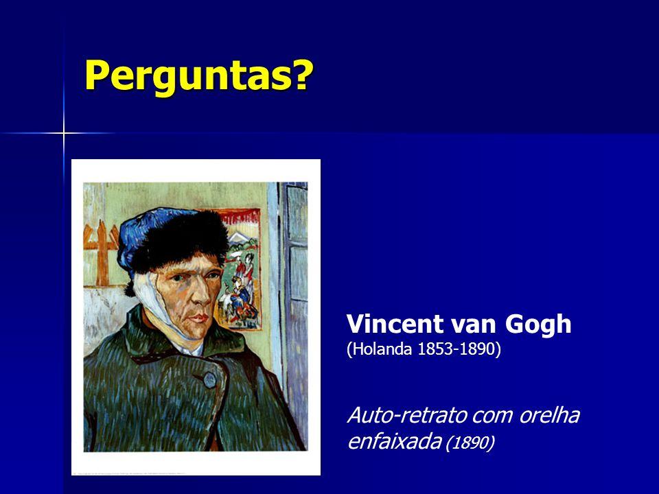 Perguntas? Vincent van Gogh (Holanda 1853-1890) Auto-retrato com orelha enfaixada (1890)