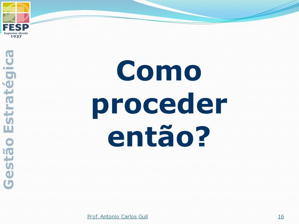 Como proceder então? Gestão Estratégica 16Prof. Antonio Carlos Guil