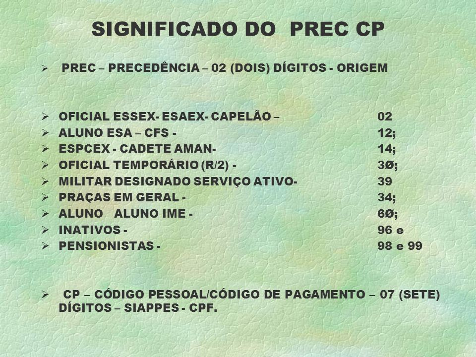 SIGNIFICADO DO PREC CP PREC – PRECEDÊNCIA – 02 (DOIS) DÍGITOS - ORIGEM OFICIAL ESSEX- ESAEX- CAPELÃO – 02 ALUNO ESA – CFS - 12; ESPCEX - CADETE AMAN- 14; OFICIAL TEMPORÁRIO (R/2) - 3Ø; MILITAR DESIGNADO SERVIÇO ATIVO- 39 PRAÇAS EM GERAL - 34; ALUNO ALUNO IME - 6Ø; INATIVOS - 96 e PENSIONISTAS - 98 e 99 CP – CÓDIGO PESSOAL/CÓDIGO DE PAGAMENTO – 07 (SETE) DÍGITOS – SIAPPES - CPF.