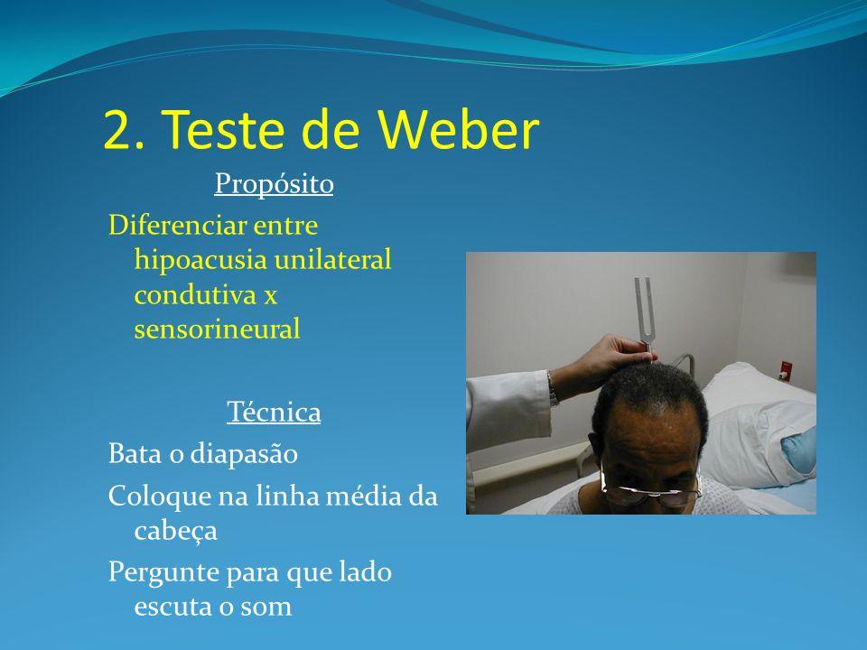 2. Teste de Weber Propósito Diferenciar entre hipoacusia unilateral condutiva x sensorineural Técnica Bata o diapasão Coloque na linha média da cabeça