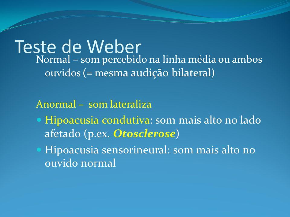 Teste de Weber Normal – som percebido na linha média ou ambos ouvidos (= me sma audição bilateral) Anormal – som lateraliza Hipoacusia condutiva: som