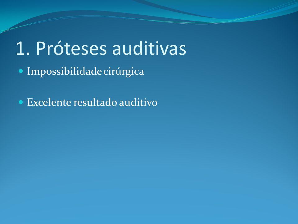 1. Próteses auditivas Impossibilidade cirúrgica Excelente resultado auditivo