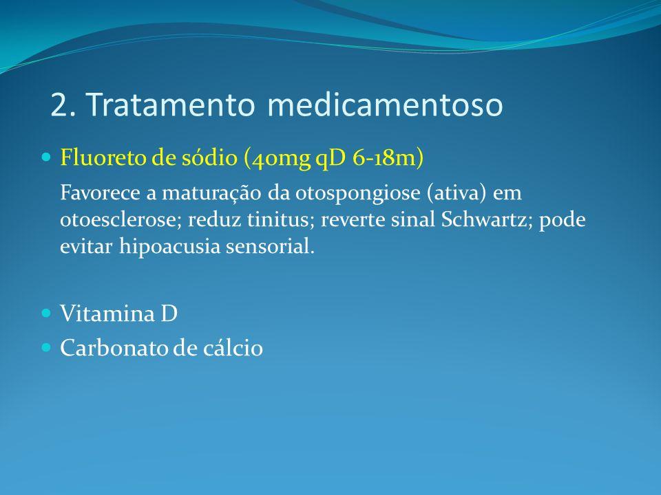 2. Tratamento medicamentoso Fluoreto de sódio (40mg qD 6-18m) Favorece a maturação da otospongiose (ativa) em otoesclerose; reduz tinitus; reverte sin