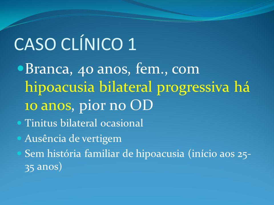 CASO CLÍNICO 1 Branca, 40 anos, fem., com hipoacusia bilateral progressiva há 10 anos, pior no OD Tinitus bilateral ocasional Ausência de vertigem Sem