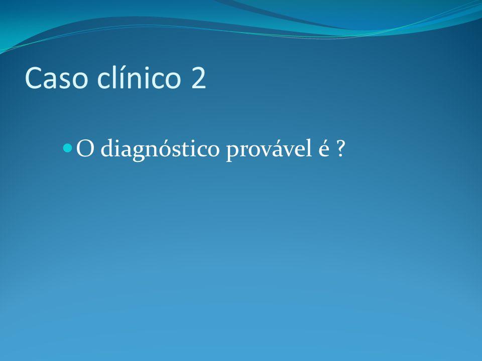 Caso clínico 2 O diagnóstico provável é ?