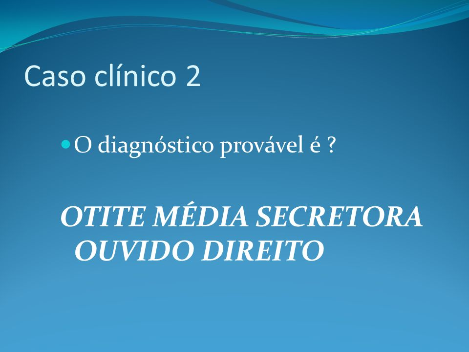 Caso clínico 2 O diagnóstico provável é ? OTITE MÉDIA SECRETORA OUVIDO DIREITO