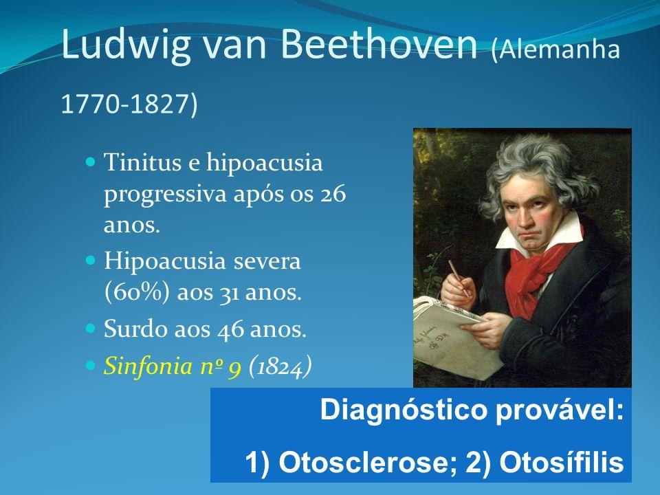 Ludwig van Beethoven (Alemanha 1770-1827) Tinitus e hipoacusia progressiva após os 26 anos. Hipoacusia severa (60%) aos 31 anos. Surdo aos 46 anos. Si