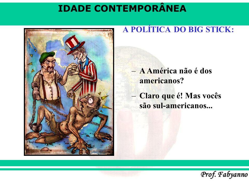 IDADE CONTEMPORÂNEA Prof. Fabyanno A POLÍTICA DO BIG STICK: –A América não é dos americanos? –Claro que é! Mas vocês são sul-americanos...