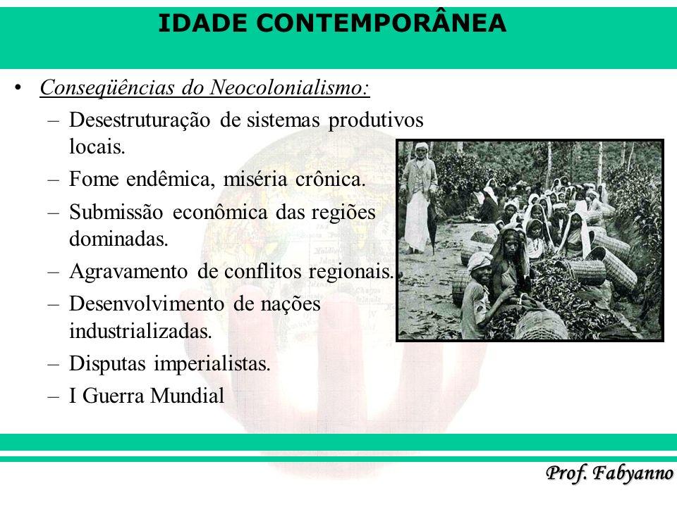 IDADE CONTEMPORÂNEA Prof. Fabyanno Conseqüências do Neocolonialismo: –Desestruturação de sistemas produtivos locais. –Fome endêmica, miséria crônica.
