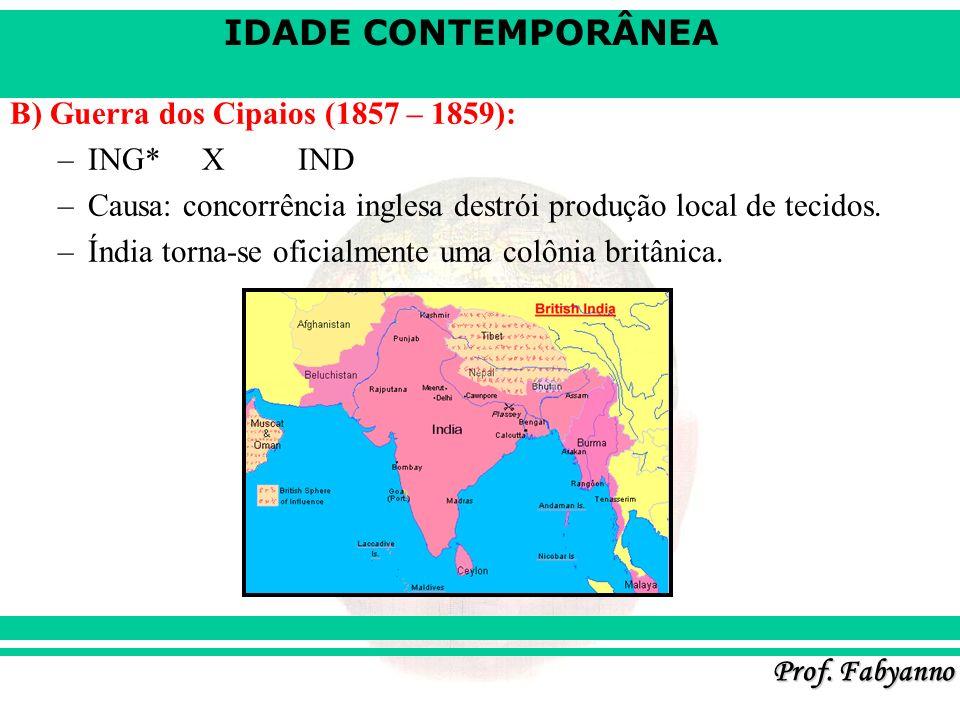 IDADE CONTEMPORÂNEA Prof. Fabyanno B) Guerra dos Cipaios (1857 – 1859): –ING*XIND –Causa: concorrência inglesa destrói produção local de tecidos. –Índ