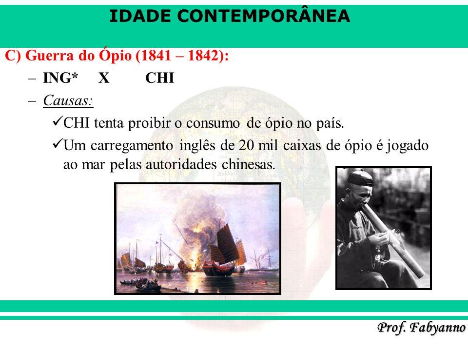 IDADE CONTEMPORÂNEA Prof. Fabyanno C) Guerra do Ópio (1841 – 1842): –ING* XCHI –Causas: CHI tenta proibir o consumo de ópio no país. Um carregamento i